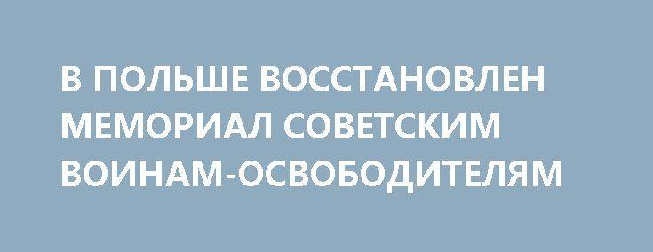 В ПОЛЬШЕ ВОССТАНОВЛЕН МЕМОРИАЛ СОВЕТСКИМ ВОИНАМ-ОСВОБОДИТЕЛЯМ http://rusdozor.ru/2017/06/26/v-polshe-vosstanovlen-memorial-sovetskim-voinam-osvoboditelyam/  В село Миколин в День памяти и скорби приехали потомки тех, кто форсировал Одер в 1945-м году  22 июня в польском селе Миколин активисты Мемориального общества «Курск» вместе с российскими коллегами открыли восстановленный памятник советским солдатам, погибшим при освобождении ...