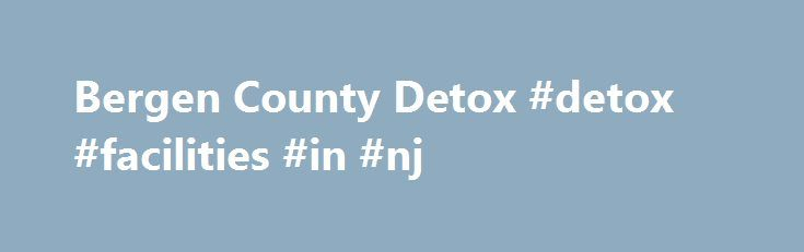 Bergen County Detox #detox #facilities #in #nj http://liberia.remmont.com/bergen-county-detox-detox-facilities-in-nj/  # Bergen County New Jersey has been one of the hardest hit by the heroin epidemic. Bergen County has seen a recent surge in heroin overdose deaths, increased drug-related crime, growing violence, hundreds of arrests, and chronic offenders. As a result Bergen County commissioned an eight-week task force that finally came to an end a few days ago. This effort culminated in…