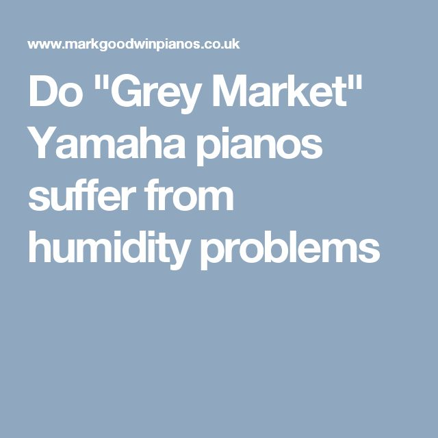 "Do ""Grey Market"" Yamaha pianos suffer from humidity problems"