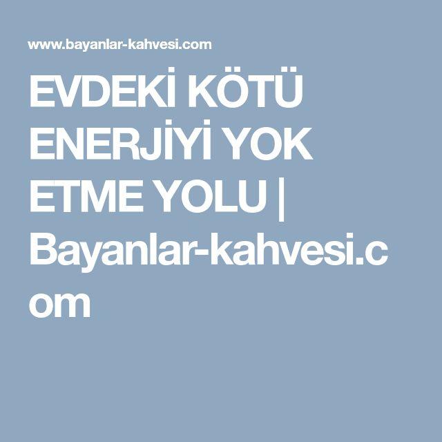 EVDEKİ KÖTÜ ENERJİYİ YOK ETME YOLU | Bayanlar-kahvesi.com