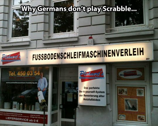 The reason Germans don't play Scrabble... | Yo but what bout Fußbodenschleifmaschinenverleihgebäudekomplexmanagerhutnadel. It's really stupid but it's not wrong