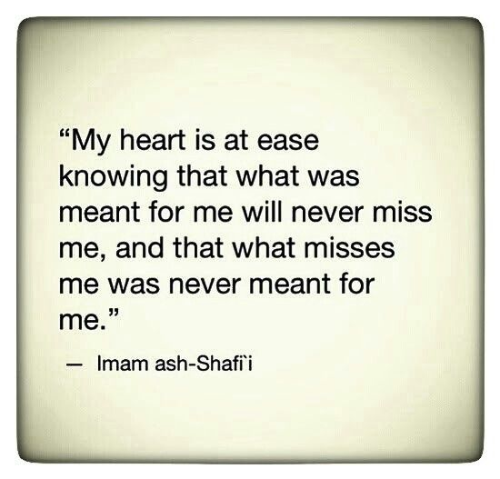 My heart is at ease knowing that was meant for me will never miss me, and what misses me was never meant for me.