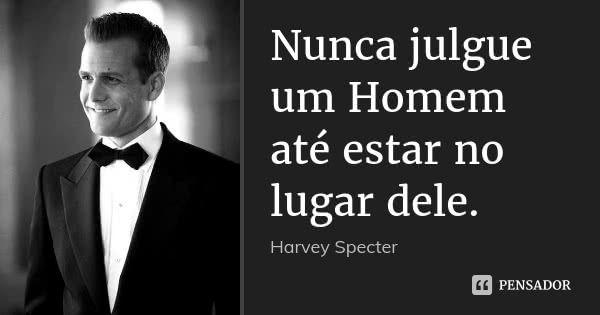 Nunca julgue um Homem até estar no lugar dele.... Frase de Harvey Specter.