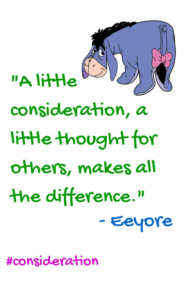 """""""A little consideration, a little thought for others, makes all the difference."""" - Eeyore"""