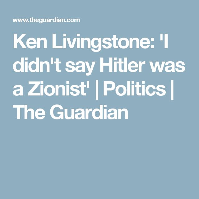 Ken Livingstone: 'I didn't say Hitler was a Zionist' | Politics | The Guardian