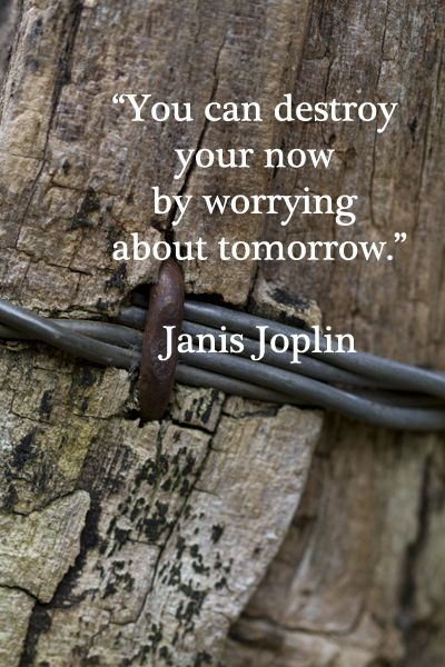 """""""You can destroy your now by worrying about tomorrow.""""  Janis Joplin"""