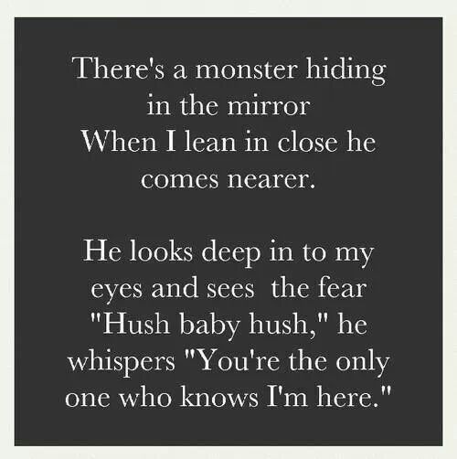 "There's a monster hiding in the mirror. When I lean in close he comes nearer. He looks deep into my eyes and see the fear. ""Hush baby hush"" he whispers."
