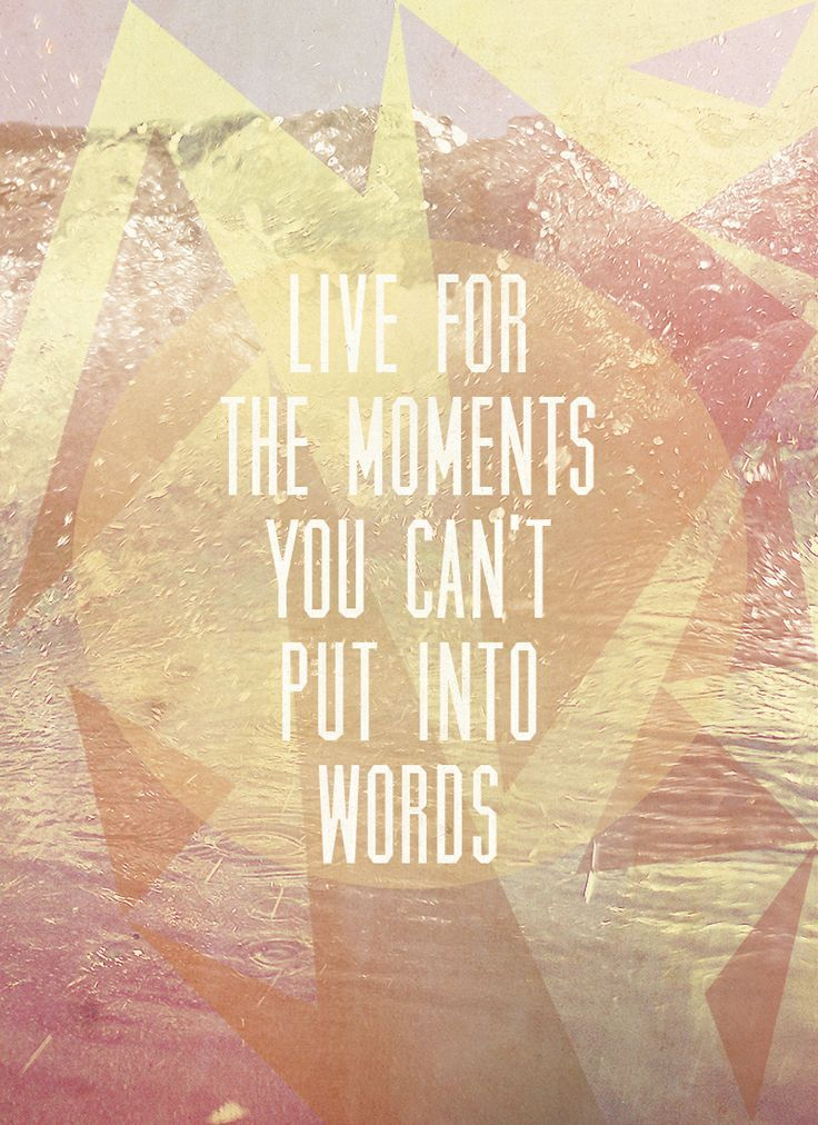 """""""Live for the moments you can't put into words."""""""