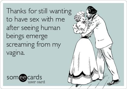 Thanks for still wanting to have sex with me after seeing human beings emerge screaming from my vagina.
