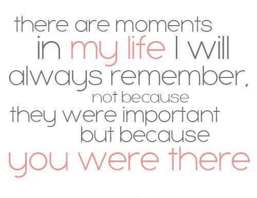 """There are moments in my life I will always remember, not because they were important but because you were there."""