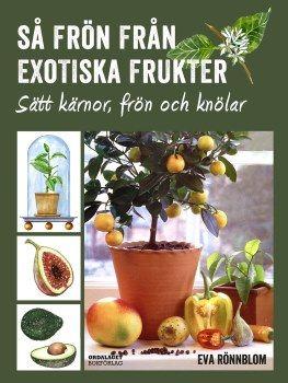 Så frön från exotiska frukter - sätt kärnor, frön och knölar, Eva Rönnblom