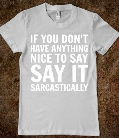 Say it sarcastically. ;P: