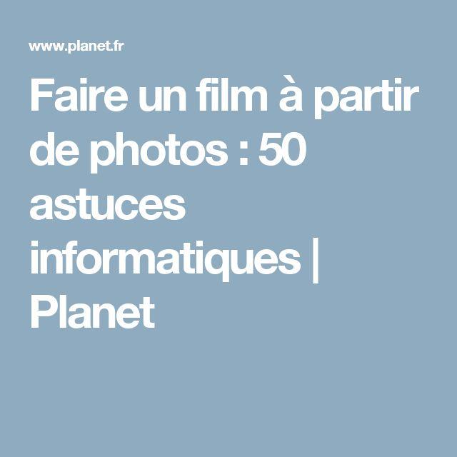 Faire un film à partir de photos : 50 astuces informatiques   Planet