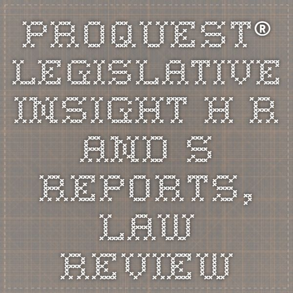 ProQuest® Legislative Insight - H.R. and S. Reports, Law Review