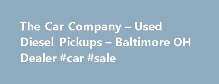 The Car Company – Used Diesel Pickups – Baltimore OH Dealer #car #sale http://car.remmont.com/the-car-company-used-diesel-pickups-baltimore-oh-dealer-car-sale/  #used pickup trucks # The Car Company – Baltimore OH, 43105 Welcome to The Car Company Baltimore Used Diesel Pickups, Used Pickup Trucks! Looking for Used Diesel Pickups, Used Pickup Trucks in Baltimore? Try The Car Company in Baltimore OH. The Car Company is the Used Diesel Pickups, Used Pickup Trucks lot in Baltimore located […]The…