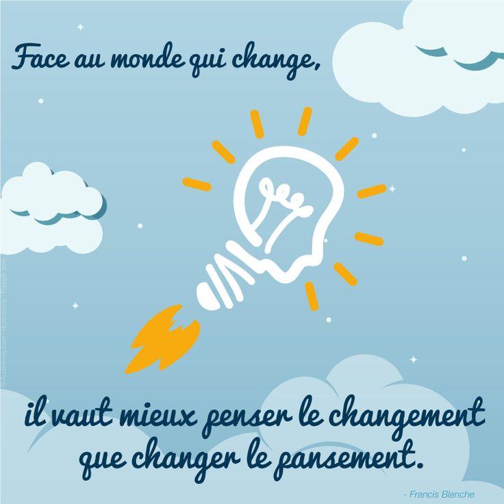 """Réinventez, innovez, osez !! """"Face au monde qui change, il vaut mieux penser le changement que changer le pansement"""" – Francis Blanche"""