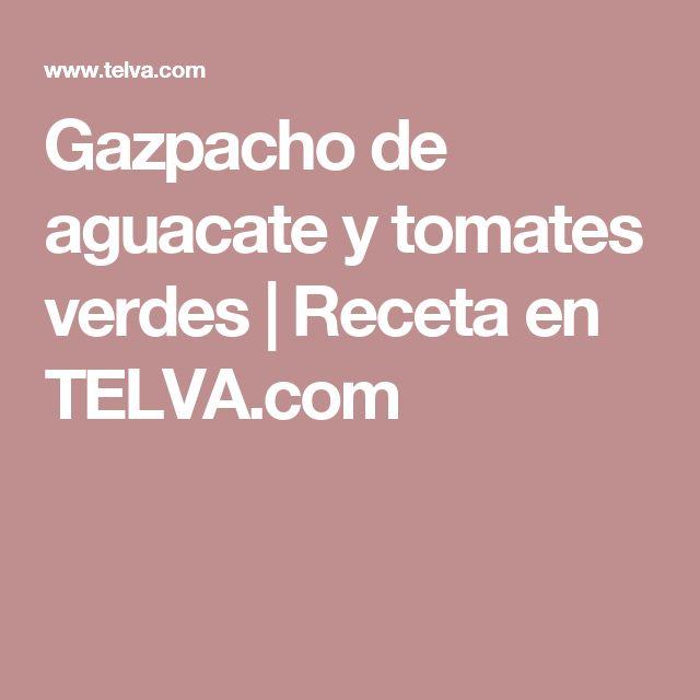 Gazpacho de aguacate y tomates verdes | Receta en TELVA.com
