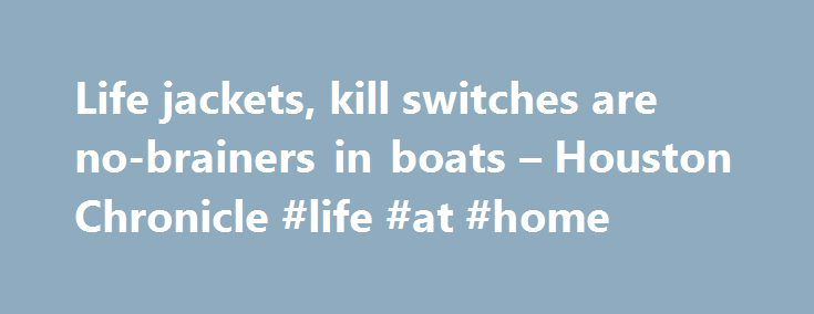 Life jackets, kill switches are no-brainers in boats – Houston Chronicle #life #at #home http://memphis.remmont.com/life-jackets-kill-switches-are-no-brainers-in-boats-houston-chronicle-life-at-home/  # Life jackets, kill switches are no-brainers in boats In the wake of a fatal boating accident during the 1973 Bassmaster Classic in which an angler was thrown from a boat and hit by the propeller, BASS mandated the use of engine kill switches and wearing of PFDs by all anglers fishing in the…