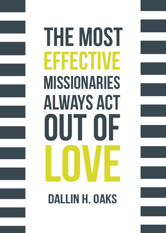 The most effective missionaries always act out of love. Dallin H. Oaks