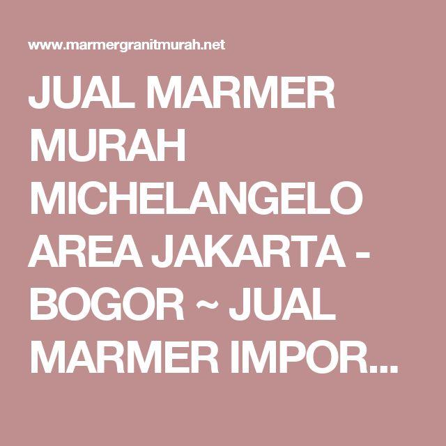 JUAL MARMER MURAH MICHELANGELO AREA JAKARTA - BOGOR ~ JUAL MARMER IMPORT DAN GRANIT ALAM