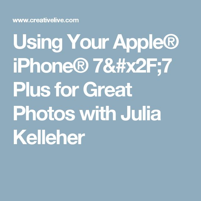 Using Your Apple® iPhone® 7/7 Plus for Great Photos with Julia Kelleher