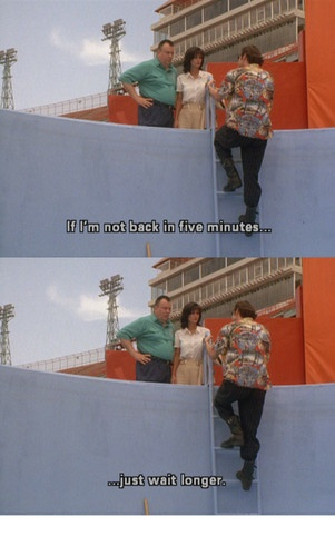 this is a good thing to tell your parents when you go out. If I'm not back in five minutes, just wait longer! Ace Ventura