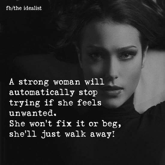 A strong woman will automatically stop trying if she feels unwanted. She won't fix it or beg, she'll just walk away.