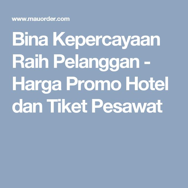 Bina Kepercayaan Raih Pelanggan - Harga Promo Hotel dan Tiket Pesawat