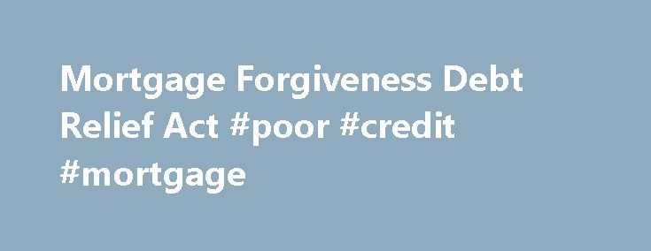 Mortgage Forgiveness Debt Relief Act #poor #credit #mortgage http://mortgage.nef2.com/mortgage-forgiveness-debt-relief-act-poor-credit-mortgage/  #mortgage relief act # Learn More About the Mortgage Forgiveness Debt Relief Act How does the Mortgage Forgiveness Debt Relief Act work? What are the qualifications? What forms do we file with our taxes? My wife and I purchased a home in 2005. The interest rates shot up out of control and needless to say  Read More
