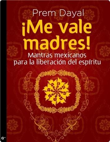 Me vale madres, A la chingada y No es mi pedo!!! buenos mantras a la mexican style....