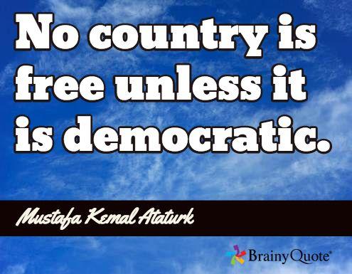No country is free unless it is democratic. / Mustafa Kemal Ataturk