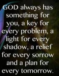 God always has something for you...a key for every problem, a light for every shadow, a relief for every sorrow and a plan for every tomorrow.