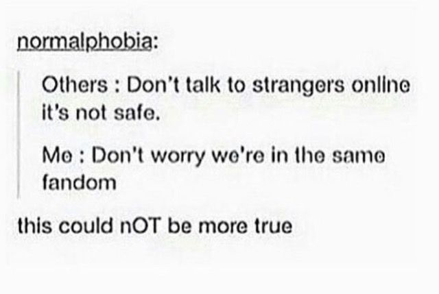 don't talk to strangers online, don't worry we're in the same fandom