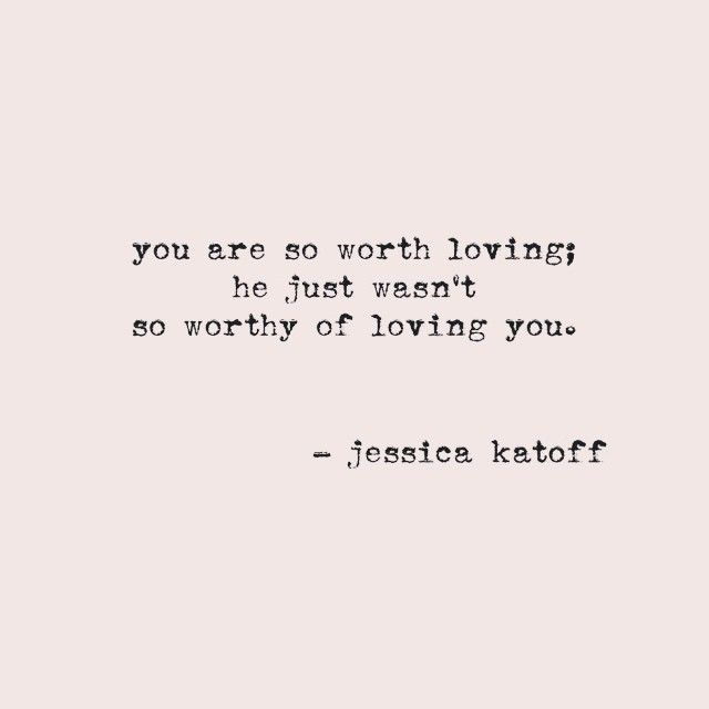 You are so worth loving, he just wasn't so worthy of loving you.