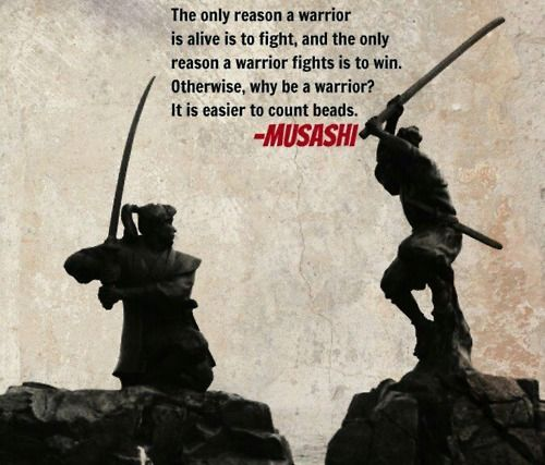 """The only reason a warrior is alive is to fight, and the only reason a warrior fight is to win. Otherwise, why be a warrior? Is it easier to count beads."" Miyamoto Musashi Quote"