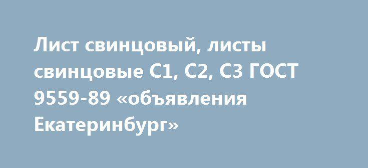 Лист свинцовый, листы свинцовые С1, С2, С3 ГОСТ 9559-89 «объявления Екатеринбург» http://www.mostransregion.ru/d_191/?adv_id=1303  Лист свинцовый производится из различных марок сплава, таких как С1, С1С, С2С, С2, С3, С3С по ГОСТ 9559-89 с химическим составом по ГОСТ 3778-98. Поверхность должна быть чистой, без плен, глубоких вмятин, пузырей, царапин и раковин. Толщина листа варьируется от 0,2 мм до 15 мм и более. Самый распространенный размер 5х500х1000, 10х500х1000, 15х500х1000…