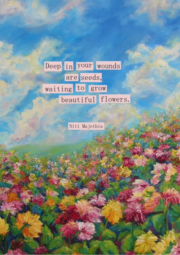 ` Deep in your wounds are seeds, waiting to grow beautiful flowers.` #depression #recovery #hope