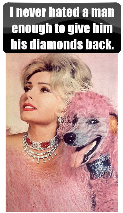 """I never hated a man enough to give him his diamonds back"". ~ Zsa Zsa Gabor."