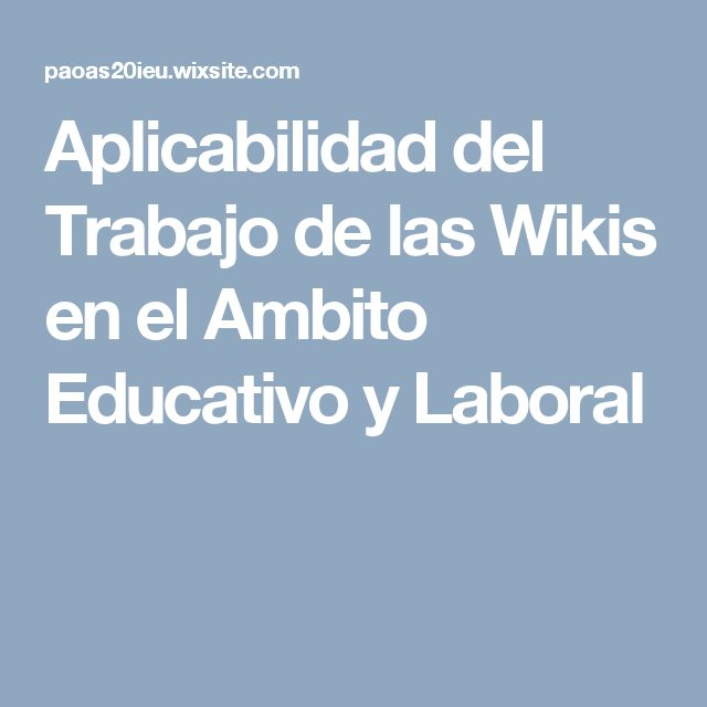 Aplicabilidad del Trabajo de las Wikis en el Ambito Educativo y Laboral