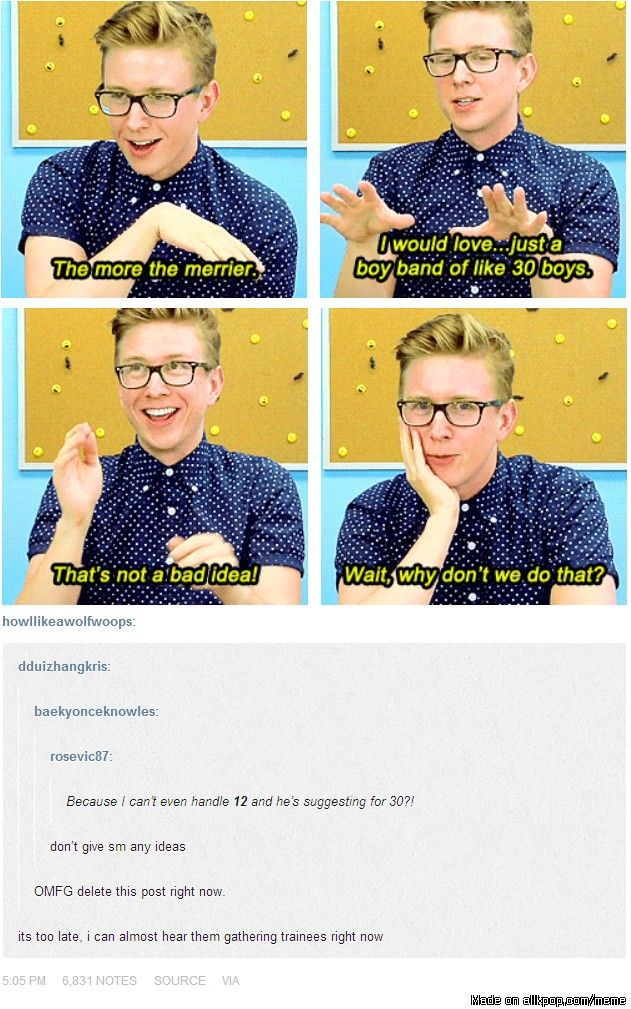 I love Tyler Oakley, but seriously...APiece has 21 members and I can hardly handle them how dare you suggest more! MY FEELS CAN'T HANDLE ANYMORE