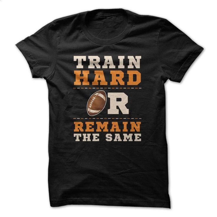 Train Hard Or Remain The Same Great Football Funny Shir T Shirt, Hoodie, Sweatshirts - shirt design #Tshirt #T-Shirts