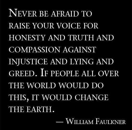 """""""Never be afraid to raise your voice for honesty and truth and compassion against injustice and lying and greed. If people all over the world...would do this, it would change the earth."""" (William Faulkner) Be brave and hold on to your integrity. The world needs more people like you."""