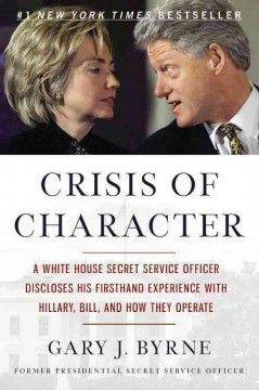 Crisis of character : a White House Secret Service officer discloses his firsthand experience with Hillary, Bill, and how they operate / Gary J. Byrne with Grant M. Schmidt.