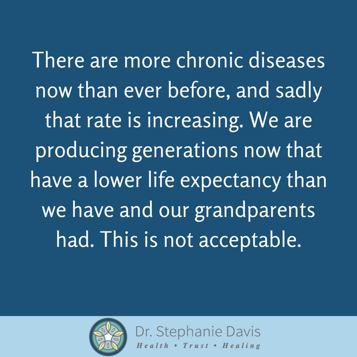 There are more chronic diseases now than ever before, and sadly that rate is increasing. We are producing generations now that have a lower life expectancy than we have and our grandparents had. This is not acceptable. - Dr. Stephanie Davis
