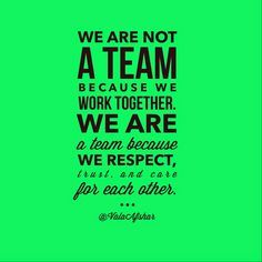 .We are not a Team because we work together, we are a Team because we RESPECT...
