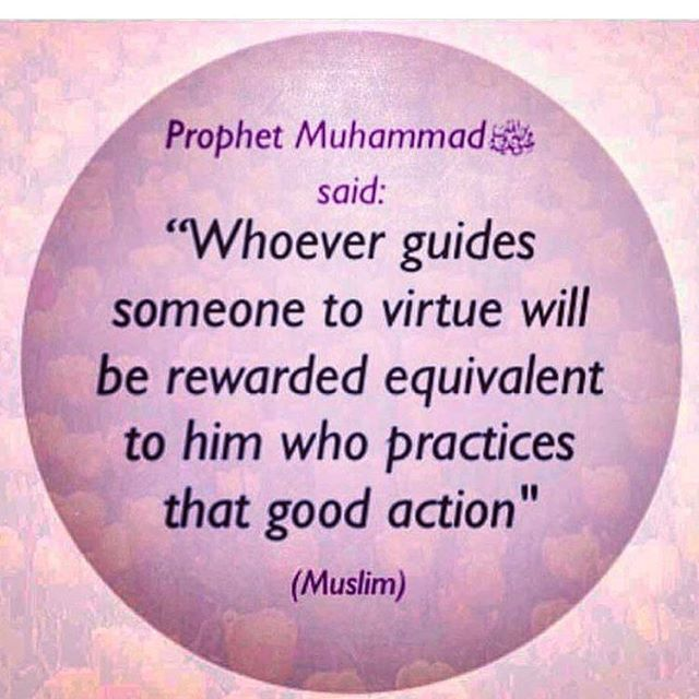 "Abu Mas'ud 'Uqbah bin 'Amr Al-Ansari Al-Badri (May Allah be pleased with him) reported: Messenger of Allah (ﷺ) said, ""Whoever guides someone to virtue will be rewarded equivalent to him who practices that good action"". [Muslim]. Arabic/English book reference : Book 1, Hadith 173"
