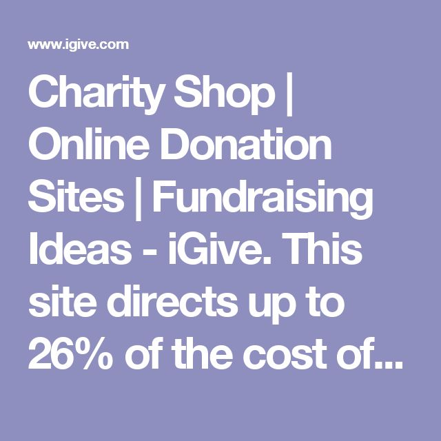Charity Shop | Online Donation Sites | Fundraising Ideas - iGive. This site directs up to 26% of the cost of purchases from hundreds of retailers to any nonprofit you designate