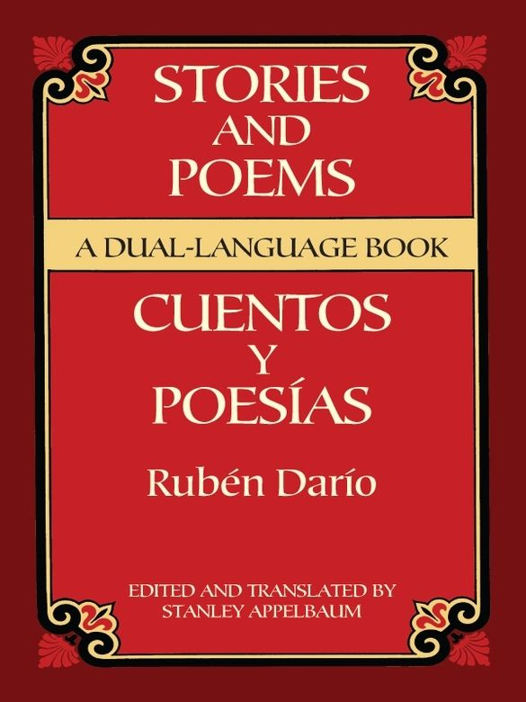 Stories and Poems/Cuentos y Poesías by Rubén Darío  Nicaraguan poet and essayist Darío (the pen name of Félix Rubén García Sarmiento) is considered the high priest of the modernismo school of literature. This volume contains a rich selection of his best poems and stories from Azul (Blue), Prosas profanas (Worldly Hymns), and others. Accurate English translations appear on the facing pages.