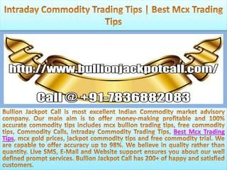 Intraday Commodity Trading Tips | Best Mcx Trading Tips  Bullion Jackpot Call is most excellent Indian Commodity market advisory company. Our main aim is to offer money-making profitable and 100% accurate commodity tips includes mcx bullion trading tips, free commodity tips, Commodity Calls, Intraday Commodity Trading Tips, Best Mcx Trading Tips, mcx gold prices, jackpot commodity tips and free commodity trial. We are capable to offer accuracy up to 98%. We believe in quality rather than…