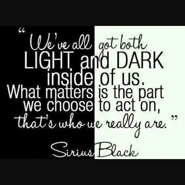 "This is the right quote for us.  ""We've all got both LIGHT and DARK inside of us. What matters is the part we choose to act on, that's who we really are."" -Sirius Black  For those of you whoare asking; ""who is Sirius Black?"" He is a godfather of Harry Potter. And I know there are Potterheads lurking around in each and every corner. Am I right??"
